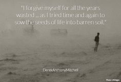 """""""I forgive myself for all the years wasted ... as I tried time and again to sow the seeds of life into barren soil."""" . DerekAnthonyMitchell"""
