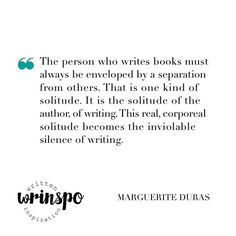 // Writers' writing tips – Marguerite Duras // «The person who writes books must always be enveloped by a separation from others. That is one kind of solitude. It is the solitude of the author, of writing. To begin with, one must ask oneself what the silence surrounding one is — with practically every step one takes in a house, at every moment of the day, in every kind of light, whether light from outside or from lamps lit in daytime. This real, corporeal solitude becomes the inviolable…
