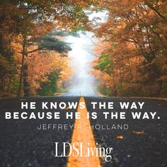"""""""He knows the way because He is the way."""" Jeffrey R Holland 