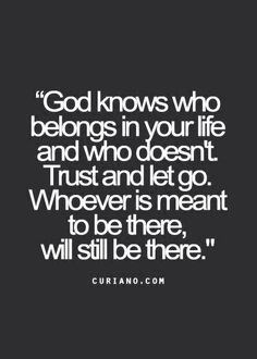 God knows who belongs in your life and who doesn't. I need this right now...