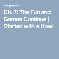 Ch. 7: The Fun and Games Continue   Started with a Howl