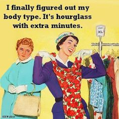 I finally figures out my body type. It's hourglass with extra minutes.