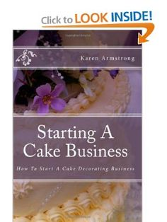 Starting A Cake Business: How To Start A Cake Decorating Business: Karen Armstrong: Amazon Books-  http://cookinginacastle.com/how-to-start-a-cake-decorating-business
