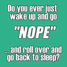 "Do you ever just wake up an go ""NOPE"" ...and roll over and go back to sleep? I do, almost every morning."