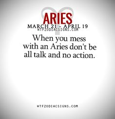 When you mess with an Aries don't be all talk and no action.   - WTF Zodiac Signs Daily Horoscope!