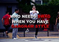 Who needs swag when you have Gangnam style?