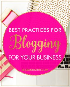 Best Practices for Blogging for Your Business | BlissandFaith.com