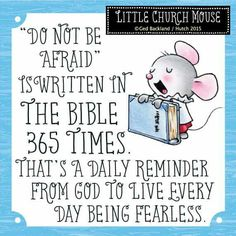 """♥ """"Do not be afraid"""" is written in the bible 365 times. That's a daily reminder from god to live every day being fearless...Little Church Mouse ♥"""