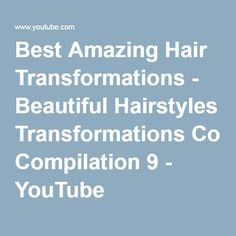 Best Amazing Hair Transformations - Beautiful Hairstyles Transformations Compilation 9 - YouTube