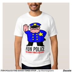 FUN POLICE-THE GOOD TIMES STOP HERE! SHIRT