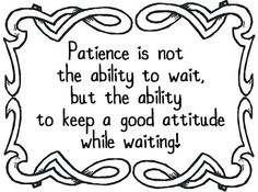 """Inspirational Quote: """"Patience is not the ability to wait - but the ability to keep a good attitude while waiting.""""  Be patient!"""