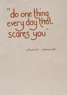 Do one thing every day that scares you. (via Straightjacket Feeling.)