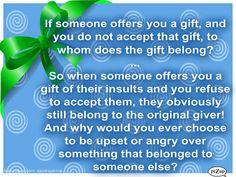 Si alguien te ofrece un regalo, y no aceptamos ese regalo, ¿a quién pertenece el regalo?  ...  Así que cuando alguien le ofrece un regalo de sus insultos y se niega a aceptarlos, es evidente que todavía pertenecen al donante original! ¿Y por qué alguna vez optar por ser molesto o enojado por algo que pertenecía a otra persona?