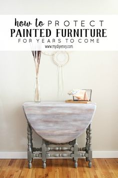How to protect painted furniture for years to come. www.mydiyenvy.com