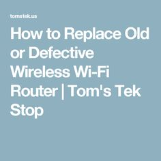 How to Replace Old or Defective Wireless Wi-Fi Router | Tom's Tek Stop