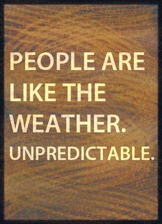 """""""People are like the weather. Unpredictable."""" Words I thought to myself and made into a poster -Amanda Rosado"""