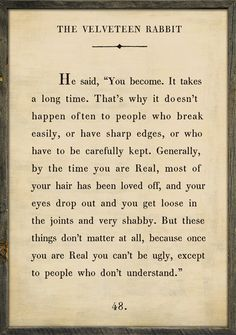 My all time favorite quotes~ Velveteen Rabbit Quote Vintage Framed Art Print by Sugarboo Designs Great Quotes, Quotes To Live By, Me Quotes, Inspirational Quotes, Dhali Lama Quotes, Best Book Quotes, Motivational Thoughts, Uplifting Quotes, Crush Quotes