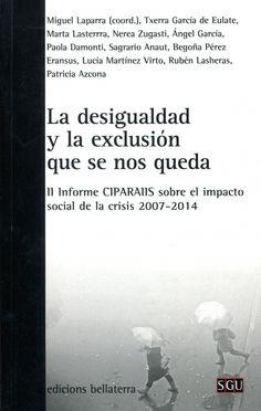 La desigualdad y la exclusión que se nos queda : II informe CIPARAIIS sobre el impacto social de la crisis 2007-2014 / Miguel Laparra (coord.) ; Txerra García de Eulate ... [et al.]. Barcelona : Bellaterra, cop. 2015. Matèria: Marginació social; Assistència social; Pobresa; Igualtat; Crisi econòmica, 2008-. http://cataleg.ub.edu/record=b2208076~S1*cat    #bibeco