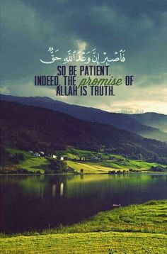 "Surah Ar-Rum [30:60]  ""So be patient.. Indeed, the promise of Allah is truth!"""