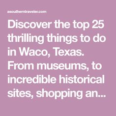 Discover the top 25 thrilling things to do in Waco, Texas. From museums, to incredible historical sites, shopping and restaurants.