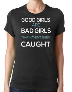 Funny Women T Shirt Good Girls Are Bad Girls That Haven't Been Caught Gift for Sister Teen Shirt Funny T-Shirt Girl Cool Shirts Graphic Tees