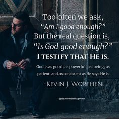 'Am I good enough?' is the wrong question. God is good enough. #byudevo #lds #quotes #worthen #shame #failure #insecurity #trust #faith #atonement #jesus #christ #jesuschrist #christian #byu