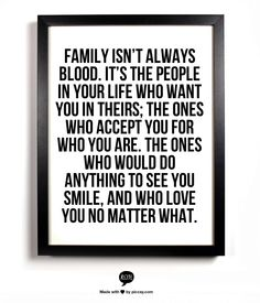 Family isn't always blood. It's the people in your life who want you in theirs; the ones who accept you for who you are. The ones who would do anything to see you smile, and who love you no matter what.