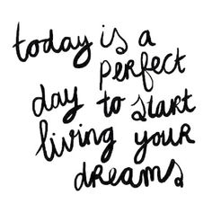 Today is a perfect day to start living your dreams! #quote