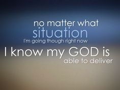 No matter what situation I'm going though right now, I know my God is able to deliver. -Croft