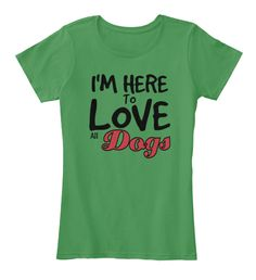 I'm Here To Love All Dogs Kelly Green  T-Shirt Front