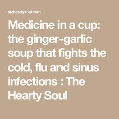Medicine in a cup: the ginger-garlic soup that fights the cold, flu and sinus infections : The Hearty Soul