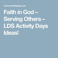 Faith in God – Serving Others – LDS Activity Days Ideas!