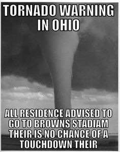 Tornado warning in Ohio. All all residents advised to go to Browns Stadium. There is no chance of a touchdown there. Browns Memes, Browns Fans, Nfl Memes, Funny Memes, Funny Stuff, Funny Things, Random Stuff, Funny Quotes