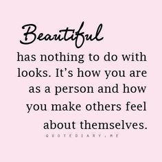 Beautiful has nothing to do with looks.  It s how you are as a person and how you make others feel about themselves.  Quotediary.me