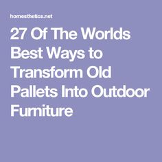 27 Of The Worlds Best Ways to Transform Old Pallets Into Outdoor Furniture
