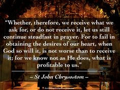 """""""Whether, therefore, we receive what we ask for, or do not receive it, let us still continue steadfast in prayer. For to fail in obtaining the desires of our heart, when God so will it, is not worse than to receive it; for we know not as He does, what is profitable to us"""" – St John Chrysostom. #orthodoxquotes #orthodoxy #christianquotes #stjohnchrysostom #stjohnchrysostomquotes #throughthegraceofgod"""