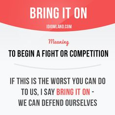 Idiom: Bring it on - To begin a fight or competition