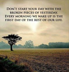 Don't start your day with the broken pieces of yesterday. Every morning we wake up is the first day of the rest of our life.