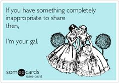 If you have something completely inappropriate to share then, I'm your gal.