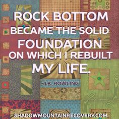 """Rock bottom became the solid foundation on which I rebuilt my life."" - #JKRowling  #addiction #recovery #Colorado #NewMexico #Utah #ShadowMountainRecovery #rehab #detox #quote #inspiration #quilt #recovery #ShadowMountain #Sayings #HarryPotter   Painting by:  Ray Stephenson (www.RayStephenson.com)"