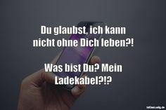 Du glaubst, ich kann nicht ohne Dich leben?! Was bist Du? Mein Ladekabel?!? ... gefunden auf https://www.istdaslustig.de/spruch/2117 #lustig #sprüche #fun #spass