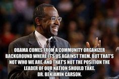 Obama comes from a community organizer background where it's us against them. But that's NOT who we are and that's NOT the position the leaders of our nation should take. ~ Dr. Benjamin Carson