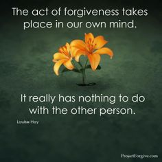 the act of forgiveness takes place in our mind.  It really has nothing to do with the other person.  Louise Hay