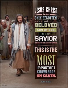 Jesus Christ is the only begotten and beloved son of God. He is our Savior from sin and death. This is the most important knowledge on earth. John 3:16