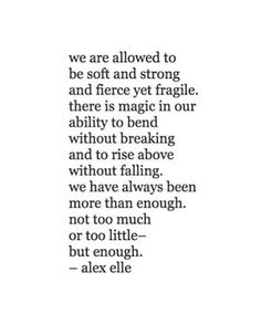 We are allowed to be soft and strong and fierce and fragile. There is magic in our ability to bend without breaking and to rise above without falling. We have always been more than enough. Not to much or to little- but enough.  - Alex Elle