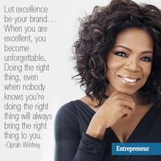 """""""Let excellence be your brand… When you are excellent, you become unforgettable. Doing the right thing, even when nobody knows you're doing the right thing will always bring the right thing to you."""""""