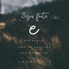 """Lembre da minha ordem: """"Seja forte e corajoso! Não fique desanimado, nem tenha medo, porque eu, o Senhor , seu Deus, estarei com você em qualquer lugar para onde você for!"""" Josué 1"""