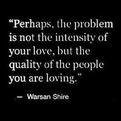 Perhaps, the problem is not the intensity of your love, but the quality of the people you are loving. (Warsan Shire)
