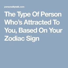 The Type Of Person Who's Attracted To You, Based On Your Zodiac Sign
