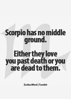 Scorpio has no middle ground either they love you past death or you are dead to them